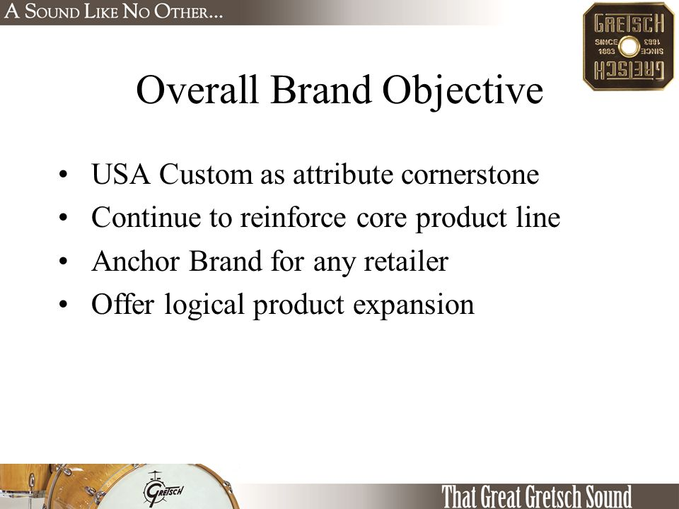 Overall Brand Objective USA Custom as attribute cornerstone Continue to reinforce core product line Anchor Brand for any retailer Offer logical product expansion