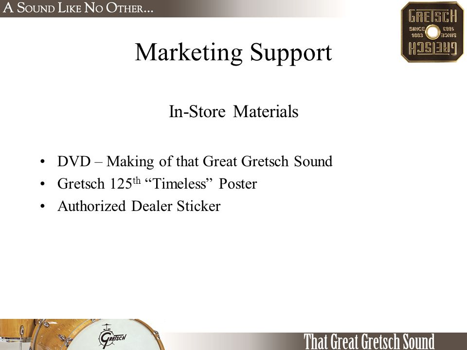 Marketing Support In-Store Materials DVD – Making of that Great Gretsch Sound Gretsch 125 th Timeless Poster Authorized Dealer Sticker