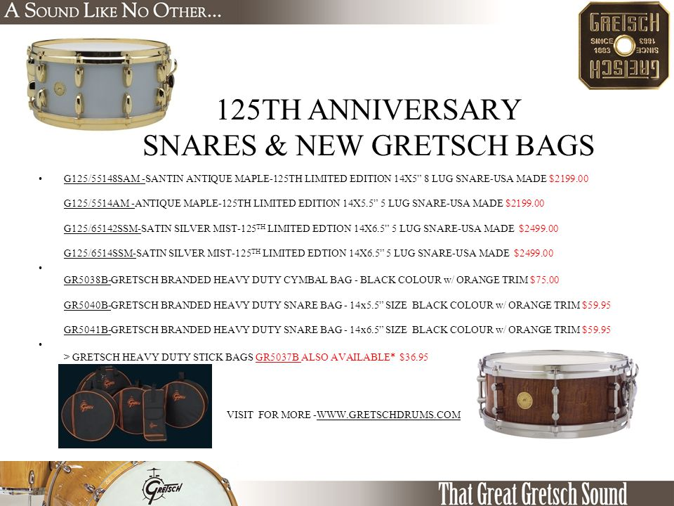 125TH ANNIVERSARY SNARES & NEW GRETSCH BAGS G125/55148SAM -SANTIN ANTIQUE MAPLE-125TH LIMITED EDITION 14X5 8 LUG SNARE-USA MADE $2199.00 G125/5514AM -ANTIQUE MAPLE-125TH LIMITED EDITION 14X5.5 5 LUG SNARE-USA MADE $2199.00 G125/65142SSM-SATIN SILVER MIST-125 TH LIMITED EDTION 14X6.5 5 LUG SNARE-USA MADE $2499.00 G125/6514SSM-SATIN SILVER MIST-125 TH LIMITED EDTION 14X6.5 5 LUG SNARE-USA MADE $2499.00 GR5038B-GRETSCH BRANDED HEAVY DUTY CYMBAL BAG - BLACK COLOUR w/ ORANGE TRIM $75.00 GR5040B-GRETSCH BRANDED HEAVY DUTY SNARE BAG - 14x5.5 SIZE BLACK COLOUR w/ ORANGE TRIM $59.95 GR5041B-GRETSCH BRANDED HEAVY DUTY SNARE BAG - 14x6.5 SIZE BLACK COLOUR w/ ORANGE TRIM $59.95 > GRETSCH HEAVY DUTY STICK BAGS GR5037B ALSO AVAILABLE* $36.95 VISIT FOR MORE -WWW.GRETSCHDRUMS.COM