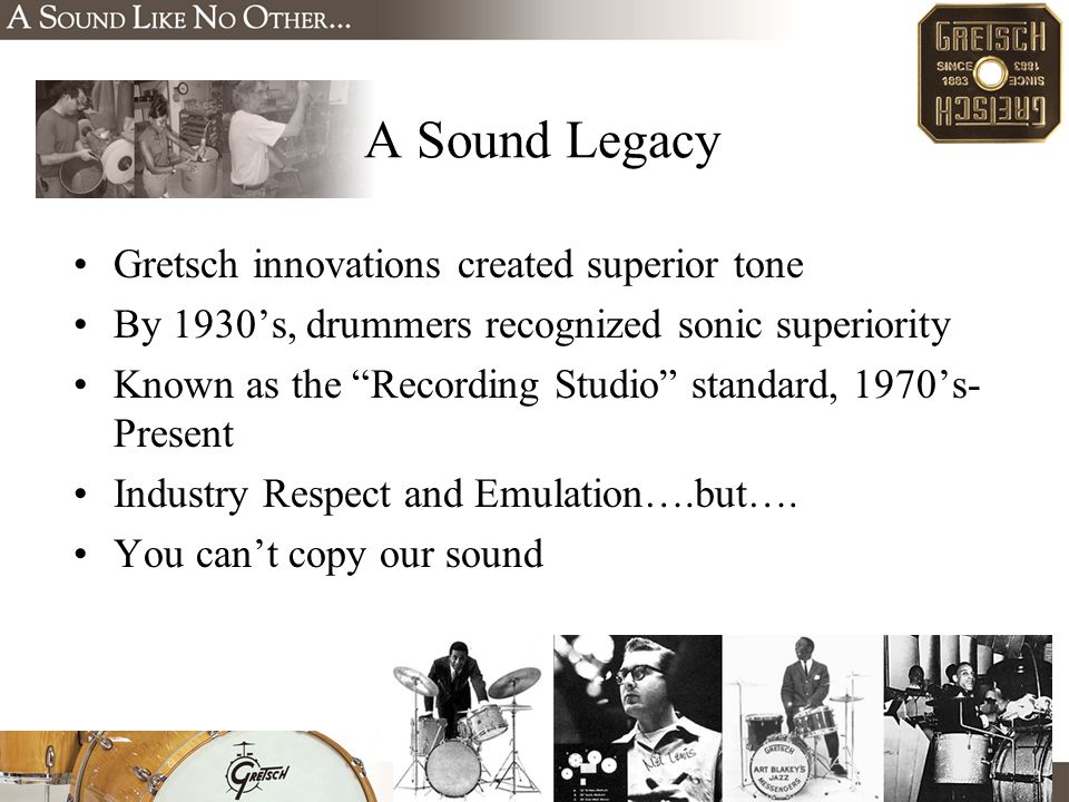 Gretsch innovations created superior tone By 1930's, drummers recognized sonic superiority Known as the Recording Studio standard, 1970's- Present Industry Respect and Emulation….but….
