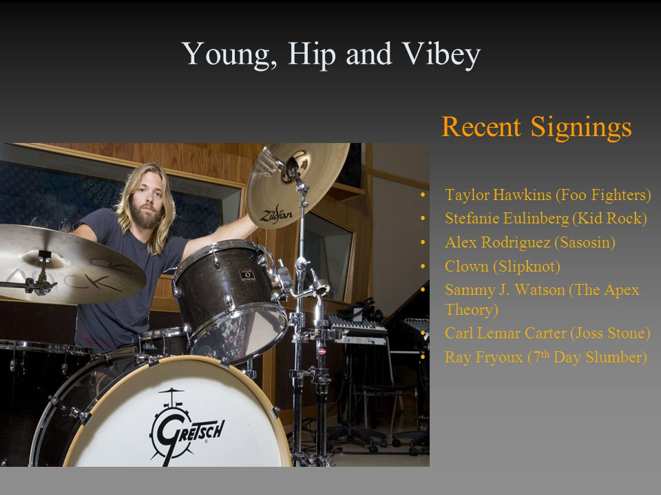 Young, Hip and Vibey Recent Signings Taylor Hawkins (Foo Fighters) Stefanie Eulinberg (Kid Rock) Alex Rodriguez (Sasosin) Clown (Slipknot) Sammy J. Wa