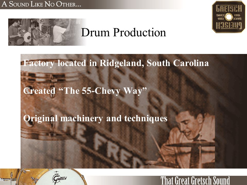 "Factory located in Ridgeland, South Carolina Created ""The 55-Chevy Way"" Original machinery and techniques Drum Production"