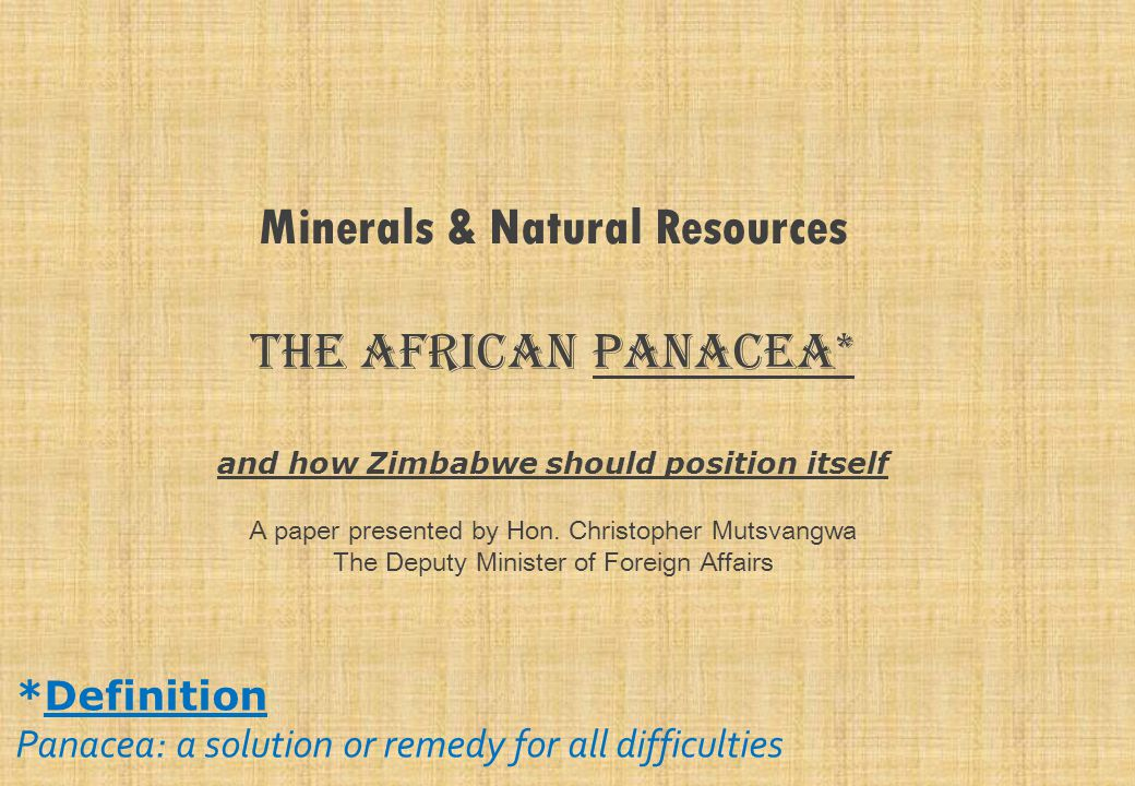 Minerals & Natural Resources The African Panacea* and how Zimbabwe should position itself A paper presented by Hon. Christopher Mutsvangwa The Deputy