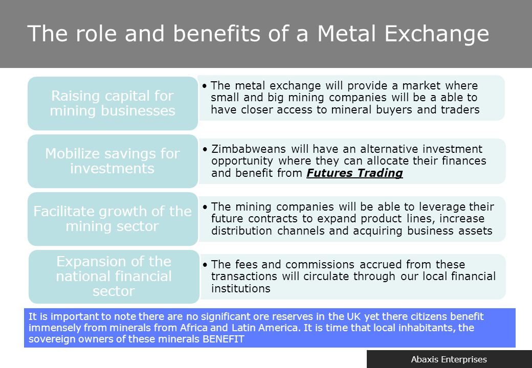 Abaxis Enterprises The role and benefits of a Metal Exchange The metal exchange will provide a market where small and big mining companies will be a a