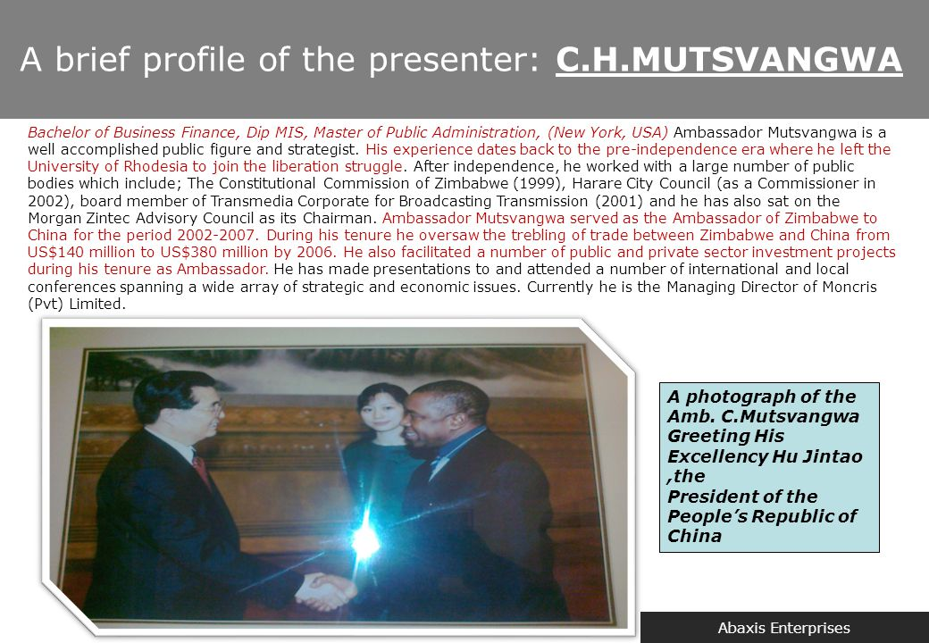 Abaxis Enterprises A brief profile of the presenter: C.H.MUTSVANGWA A photograph of the Amb. C.Mutsvangwa Greeting His Excellency Hu Jintao,the Presid