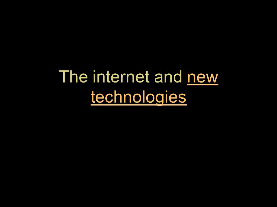 The internet and new technologiesnew technologies