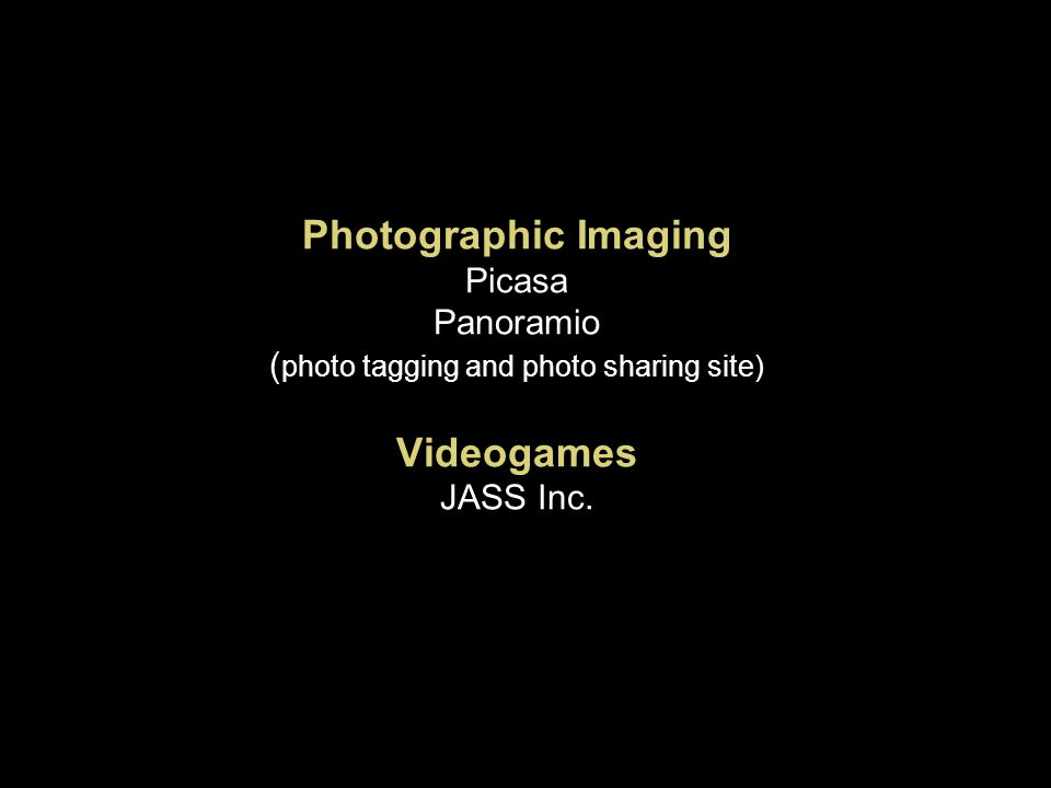 Photographic Imaging Picasa Panoramio ( photo tagging and photo sharing site) Videogames JASS Inc.