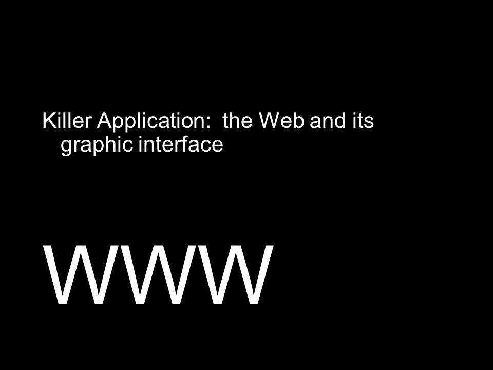 Killer Application: the Web and its graphic interface WWW