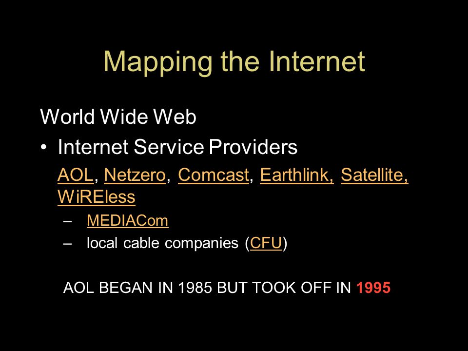 Mapping the Internet World Wide Web Internet Service Providers AOLAOL, Netzero, Comcast, Earthlink, Satellite, WiRElessNetzeroComcastEarthlink,Satellite, WiREless –MEDIAComMEDIACom –local cable companies (CFU)CFU AOL BEGAN IN 1985 BUT TOOK OFF IN 1995