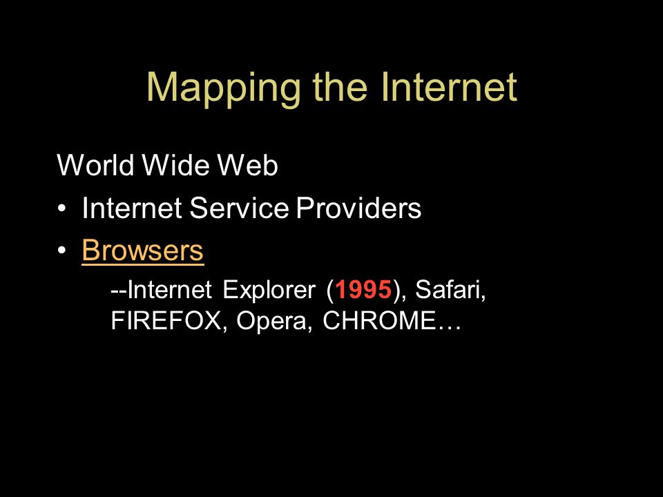 Mapping the Internet World Wide Web Internet Service Providers Browsers --Internet Explorer (1995), Safari, FIREFOX, Opera, CHROME…