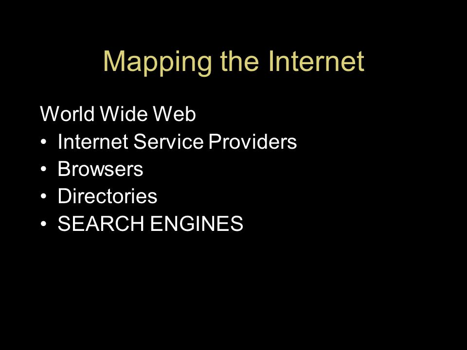Mapping the Internet World Wide Web Internet Service Providers Browsers Directories SEARCH ENGINES