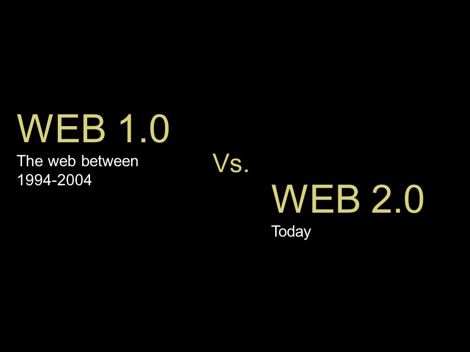 Vs. WEB 1.0 The web between 1994-2004 WEB 2.0 Today