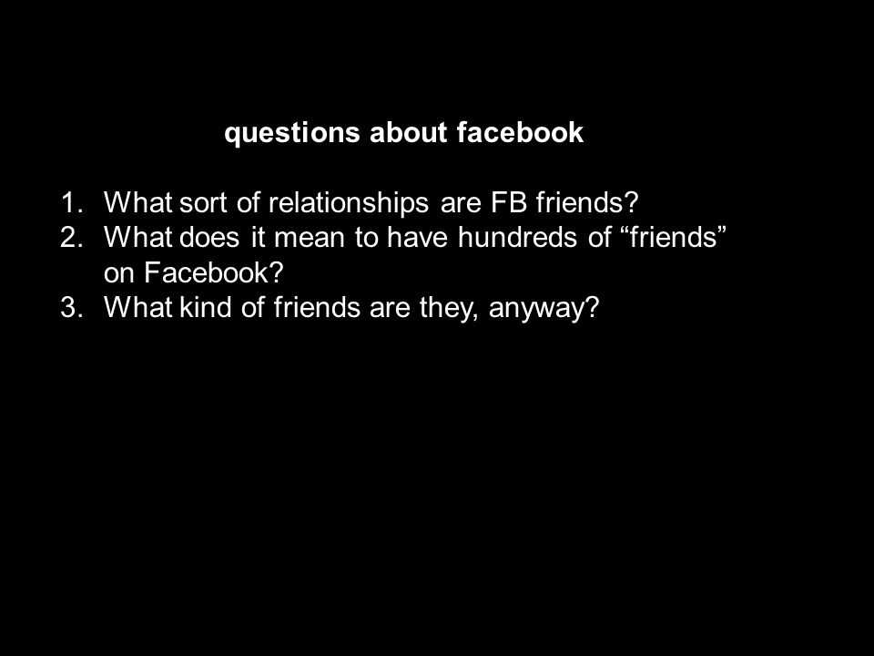 questions about facebook 1. What sort of relationships are FB friends.