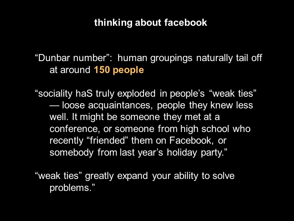 thinking about facebook Dunbar number : human groupings naturally tail off at around 150 people sociality haS truly exploded in people's weak ties — loose acquaintances, people they knew less well.