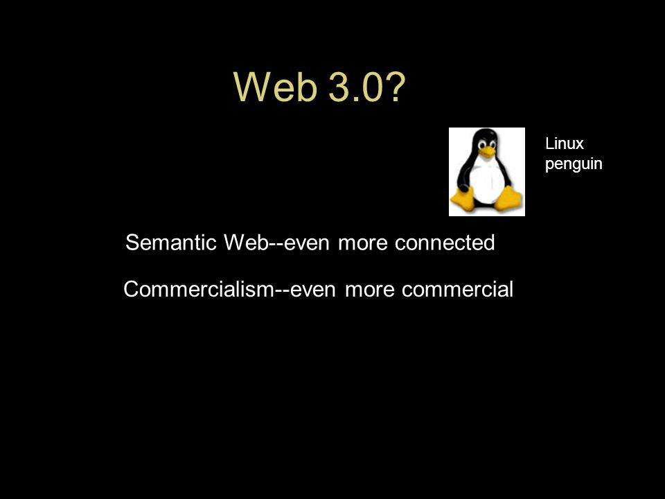 Web 3.0 Semantic Web--even more connected Commercialism--even more commercial Linux penguin