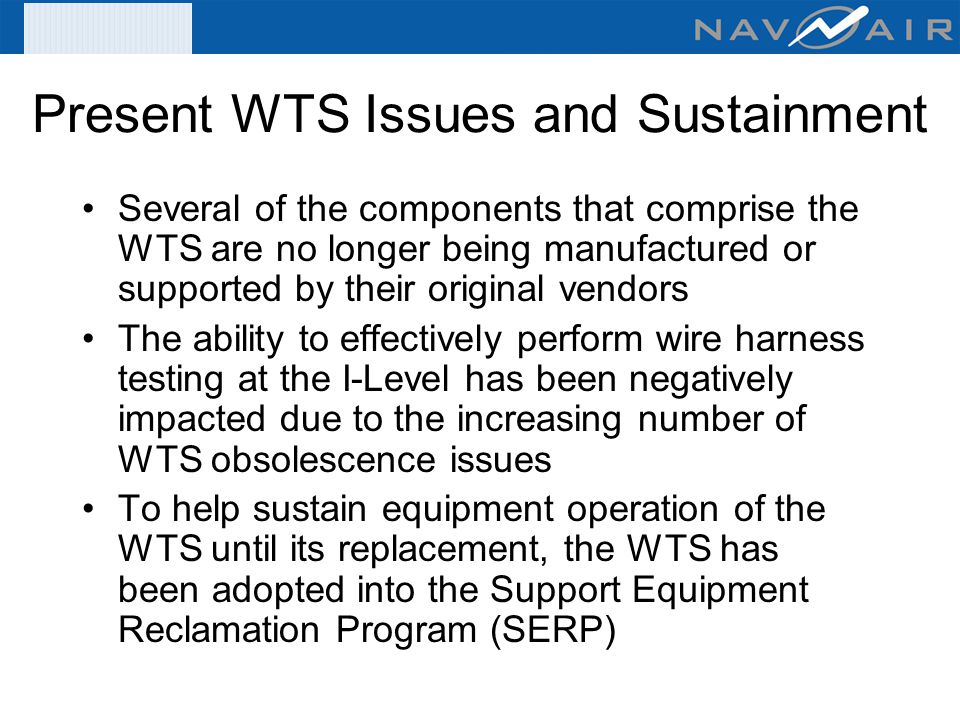 Present WTS Issues and Sustainment Several of the components that comprise the WTS are no longer being manufactured or supported by their original ven