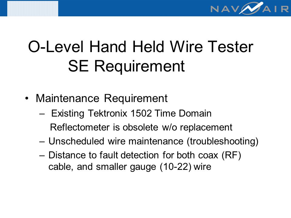 O-Level Hand Held Wire Tester SE Requirement Maintenance Requirement – Existing Tektronix 1502 Time Domain Reflectometer is obsolete w/o replacement –