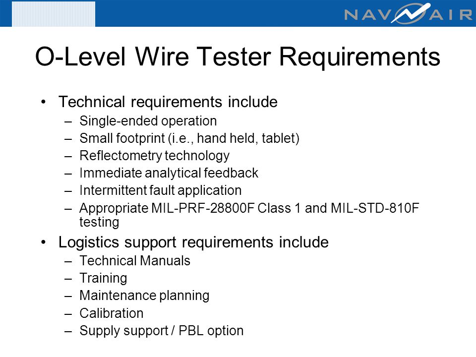 O-Level Wire Tester Requirements Technical requirements include –Single-ended operation –Small footprint (i.e., hand held, tablet) –Reflectometry tech
