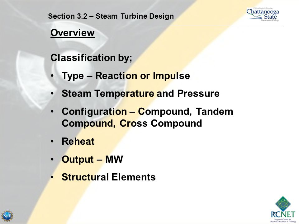 17 Section 3.2 – Steam Turbine Design Overview Classification by; Type – Reaction or Impulse Steam Temperature and Pressure Configuration – Compound,