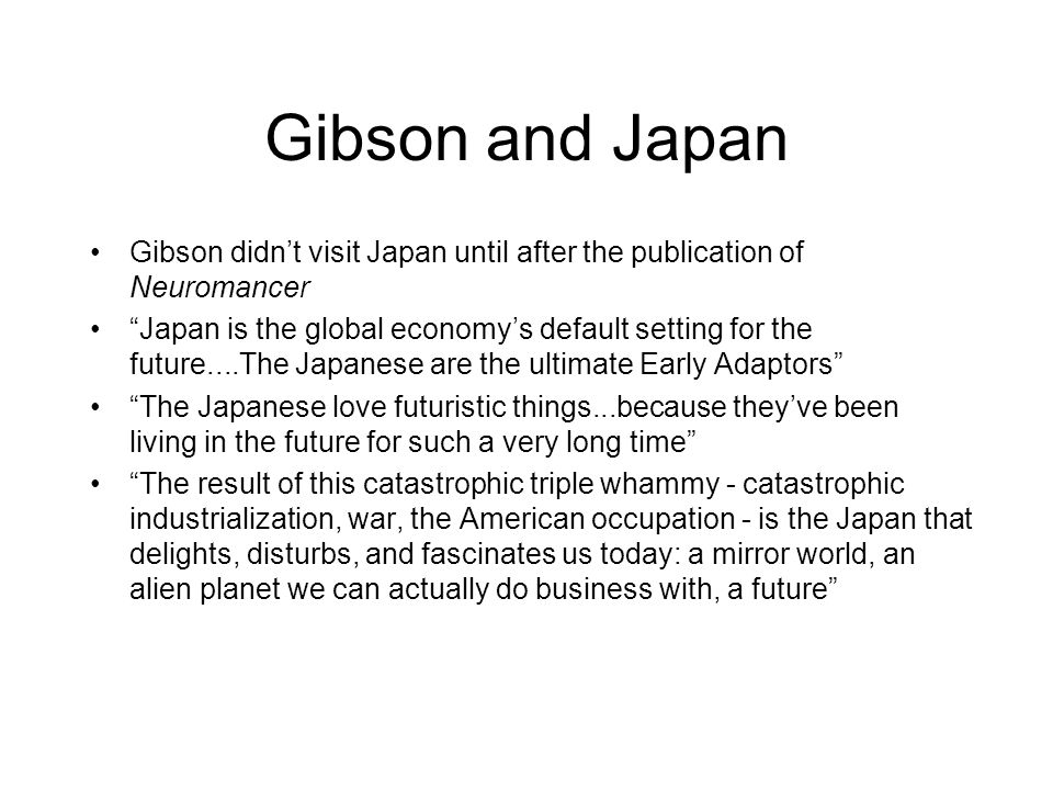 "Gibson and Japan Gibson didn't visit Japan until after the publication of Neuromancer ""Japan is the global economy's default setting for the future..."