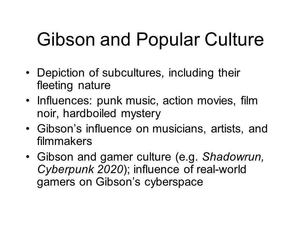 Gibson and Popular Culture Depiction of subcultures, including their fleeting nature Influences: punk music, action movies, film noir, hardboiled myst