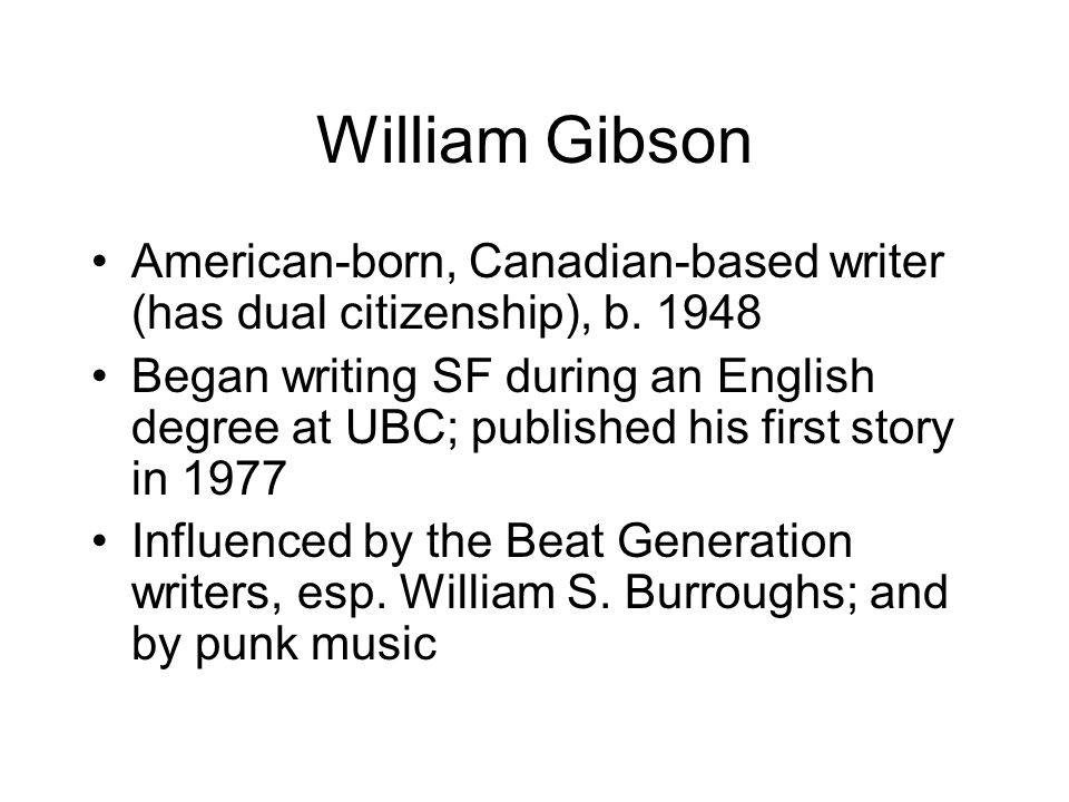 William Gibson American-born, Canadian-based writer (has dual citizenship), b. 1948 Began writing SF during an English degree at UBC; published his fi