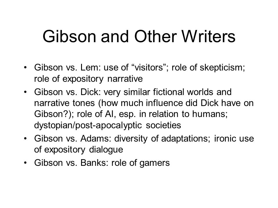 "Gibson and Other Writers Gibson vs. Lem: use of ""visitors""; role of skepticism; role of expository narrative Gibson vs. Dick: very similar fictional w"