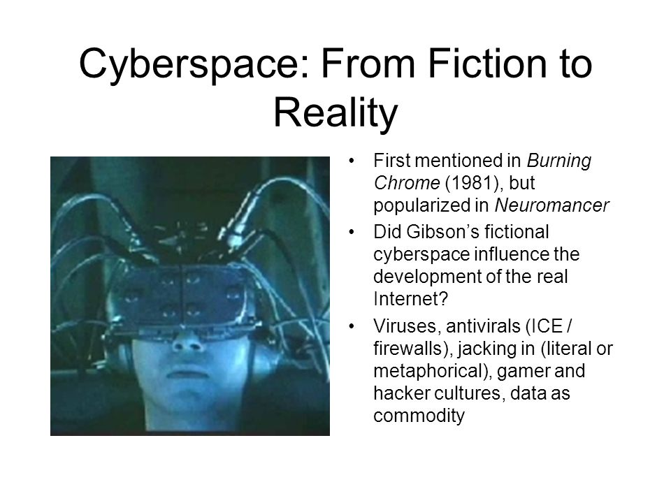 Cyberspace: From Fiction to Reality First mentioned in Burning Chrome (1981), but popularized in Neuromancer Did Gibson's fictional cyberspace influen