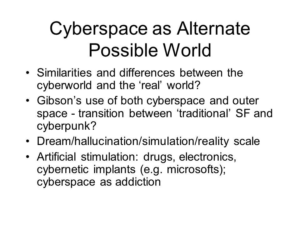 Cyberspace as Alternate Possible World Similarities and differences between the cyberworld and the 'real' world? Gibson's use of both cyberspace and o