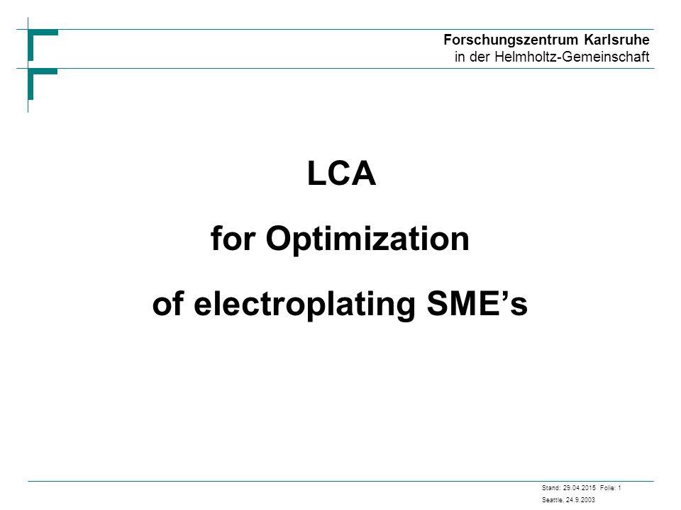 Forschungszentrum Karlsruhe in der Helmholtz-Gemeinschaft Stand: 29.04.2015 Folie: 1 Seattle, 24.9.2003 LCA for Optimization of electroplating SME's