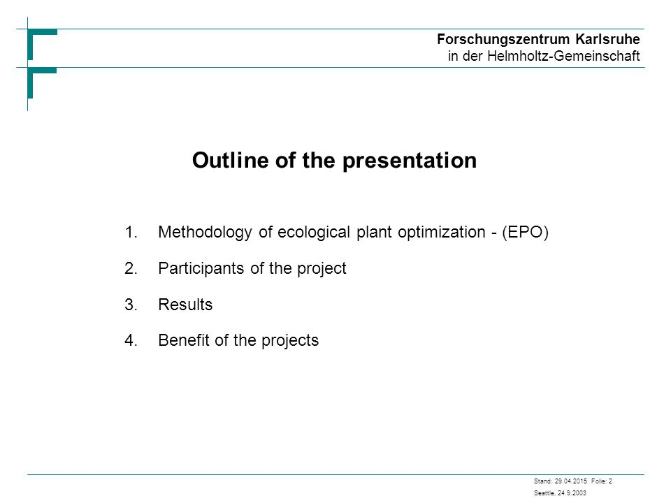 Forschungszentrum Karlsruhe in der Helmholtz-Gemeinschaft Stand: 29.04.2015 Folie: 2 Seattle, 24.9.2003 Outline of the presentation 1.Methodology of ecological plant optimization - (EPO) 2.Participants of the project 3.Results 4.Benefit of the projects