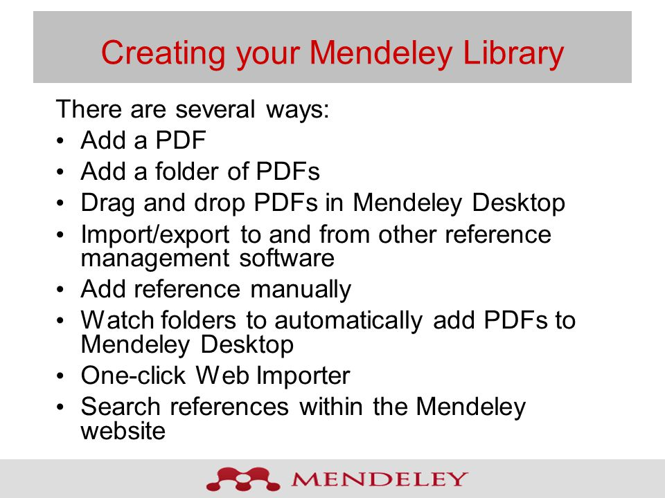 Creating your Mendeley Library There are several ways: Add a PDF Add a folder of PDFs Drag and drop PDFs in Mendeley Desktop Import/export to and from