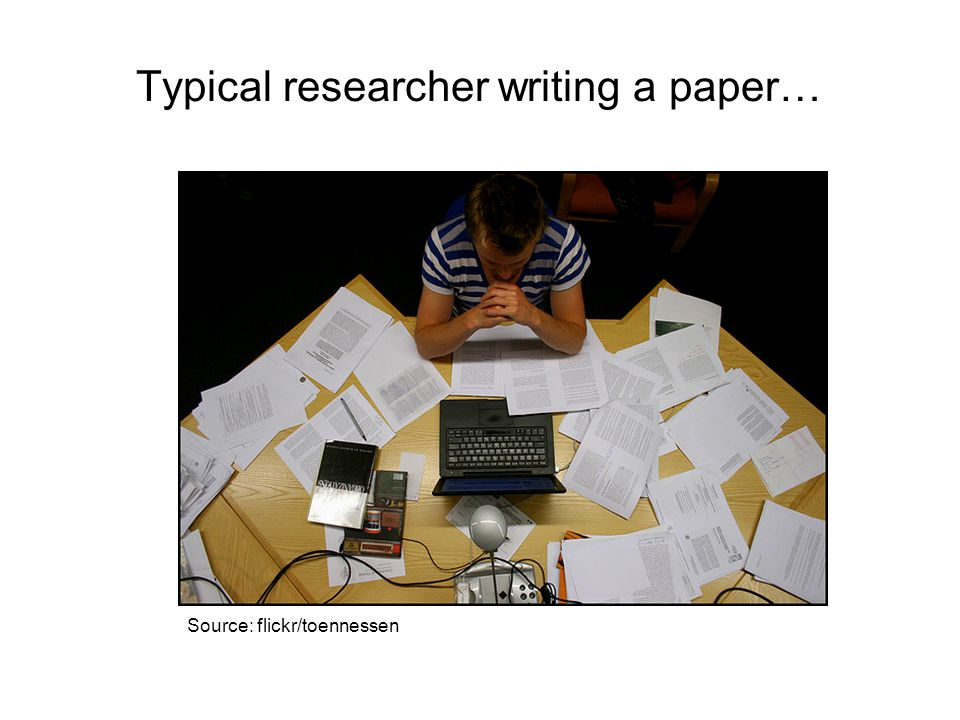Typical researcher writing a paper… Source: flickr/toennessen