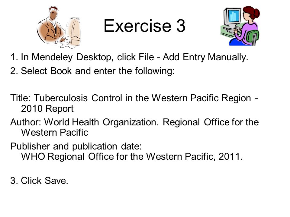 Exercise 3 1. In Mendeley Desktop, click File - Add Entry Manually. 2. Select Book and enter the following: Title: Tuberculosis Control in the Western