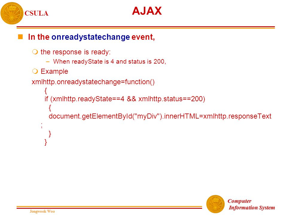 Jongwook Woo CSULA Jongwook Woo Computer Information System Information System AJAX nIn the onreadystatechange event, mthe response is ready: –When readyState is 4 and status is 200, mExample xmlhttp.onreadystatechange=function() { if (xmlhttp.readyState==4 && xmlhttp.status==200) { document.getElementById( myDiv ).innerHTML=xmlhttp.responseText ; } }