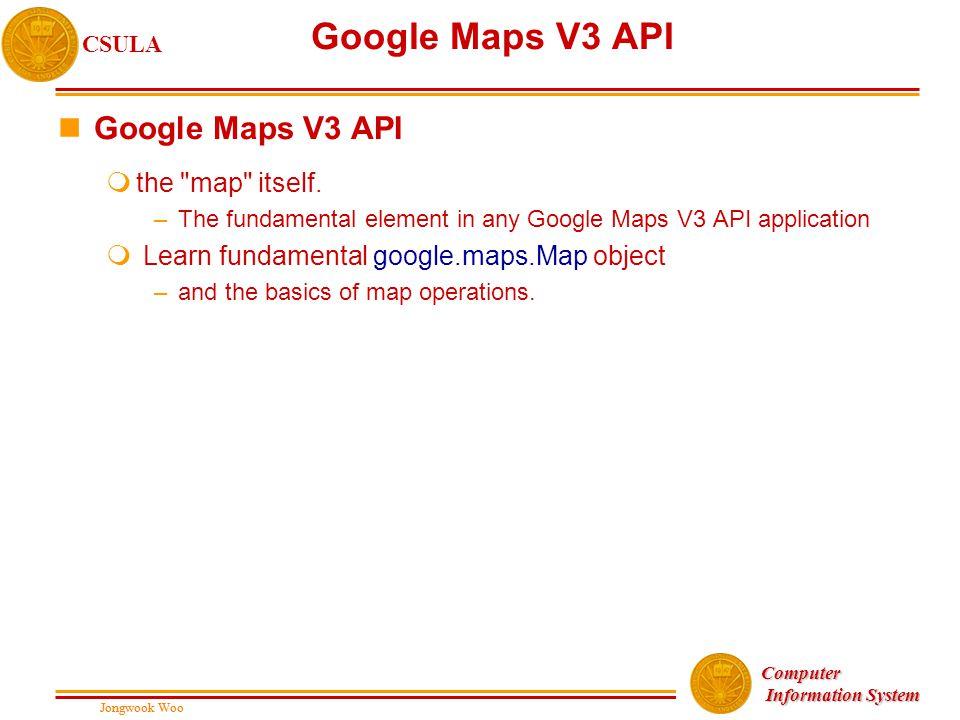 Jongwook Woo CSULA Jongwook Woo Computer Information System Information System Google Maps V3 API nGoogle Maps V3 API mthe map itself.