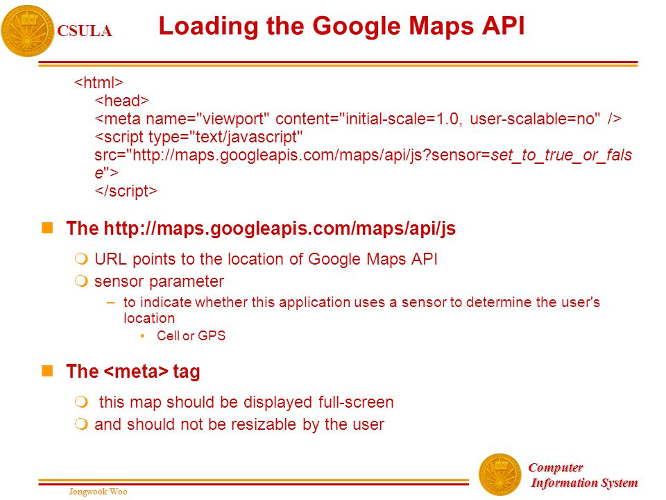 Jongwook Woo CSULA Jongwook Woo Computer Information System Information System Loading the Google Maps API nThe http://maps.googleapis.com/maps/api/js mURL points to the location of Google Maps API msensor parameter –to indicate whether this application uses a sensor to determine the user s location Cell or GPS nThe tag m this map should be displayed full-screen mand should not be resizable by the user