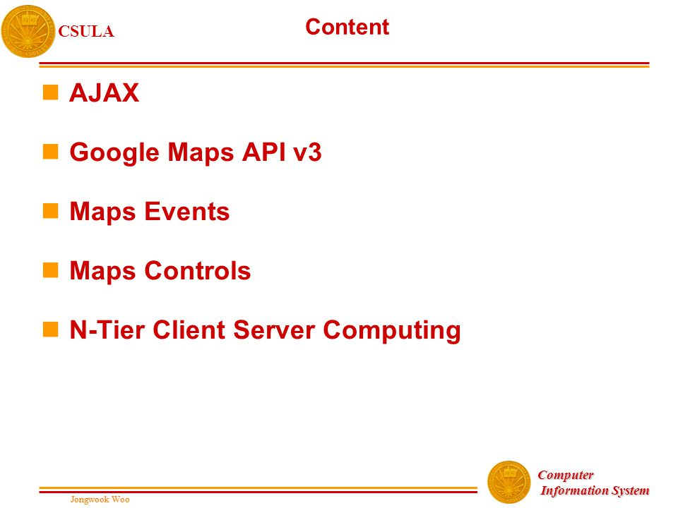 Jongwook Woo CSULA Jongwook Woo Computer Information System Information System Content nAJAX nGoogle Maps API v3 nMaps Events nMaps Controls nN-Tier Client Server Computing