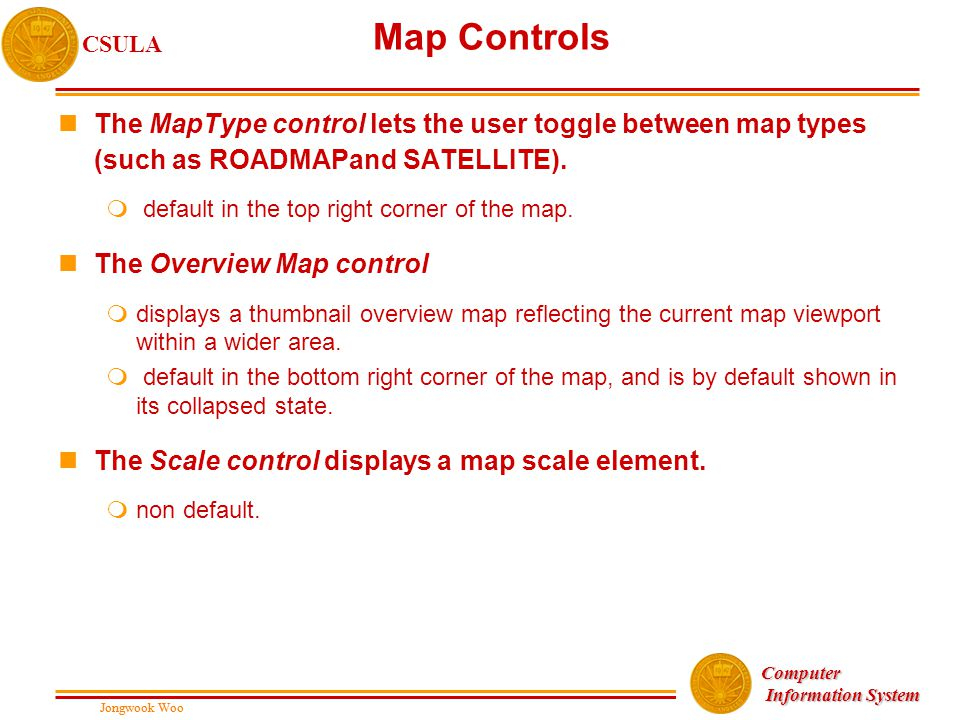 Jongwook Woo CSULA Jongwook Woo Computer Information System Information System Map Controls nThe MapType control lets the user toggle between map type
