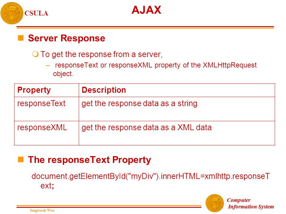 Jongwook Woo CSULA Jongwook Woo Computer Information System Information System AJAX nServer Response mTo get the response from a server, – responseText or responseXML property of the XMLHttpRequest object.