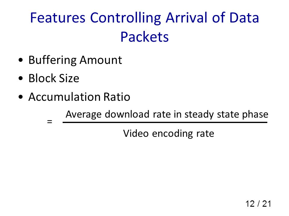 12 / 21 Features Controlling Arrival of Data Packets Buffering Amount Block Size Accumulation Ratio Average download rate in steady state phase Video encoding rate =