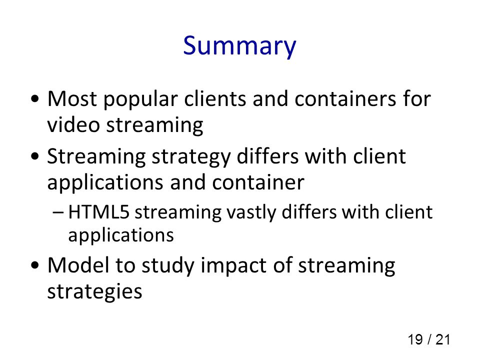 19 / 21 Summary Most popular clients and containers for video streaming Streaming strategy differs with client applications and container –HTML5 streaming vastly differs with client applications Model to study impact of streaming strategies