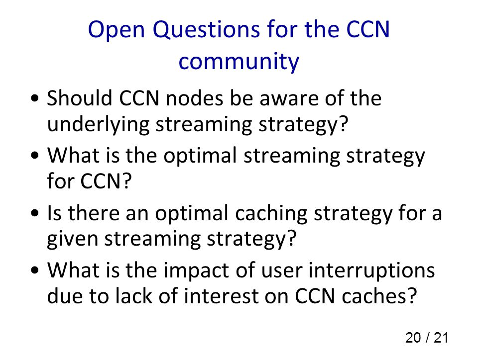 20 / 21 Open Questions for the CCN community Should CCN nodes be aware of the underlying streaming strategy.