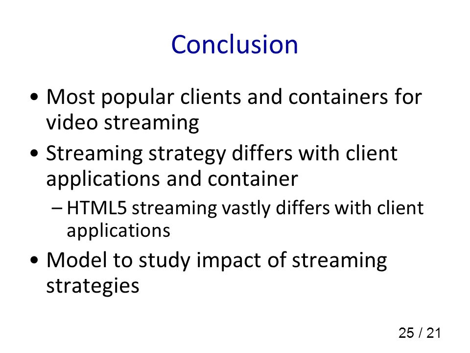 25 / 21 Conclusion Most popular clients and containers for video streaming Streaming strategy differs with client applications and container –HTML5 streaming vastly differs with client applications Model to study impact of streaming strategies