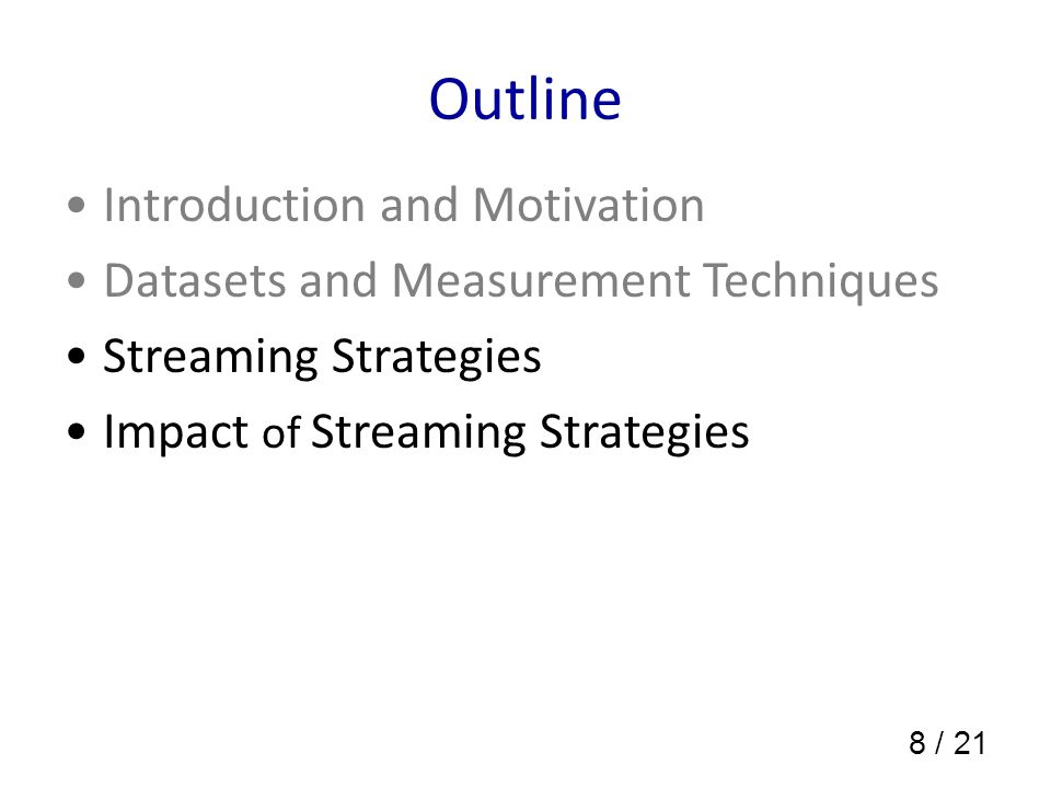 8 / 21 Outline Introduction and Motivation Datasets and Measurement Techniques Streaming Strategies Impact of Streaming Strategies