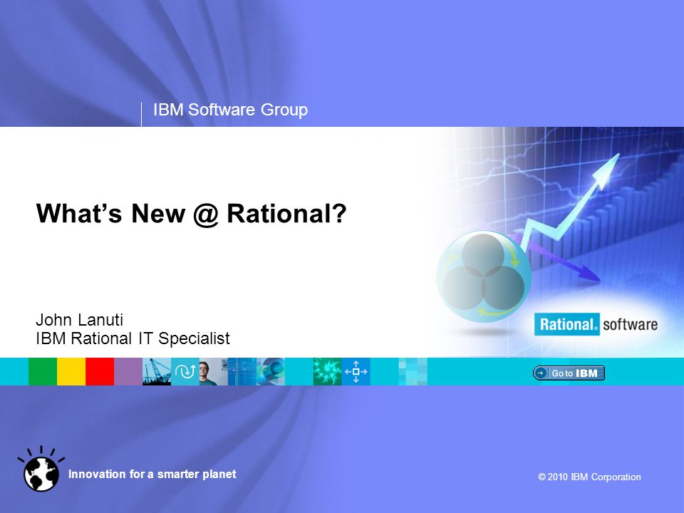 IBM Software Group © 2010 IBM Corporation Innovation for a smarter planet What's New @ Rational? John Lanuti IBM Rational IT Specialist