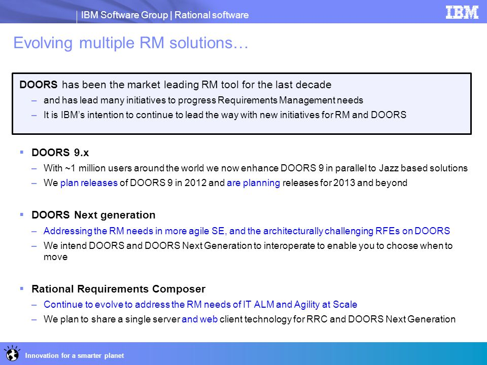 IBM Software Group | Rational software Innovation for a smarter planet Evolving multiple RM solutions… DOORS has been the market leading RM tool for t