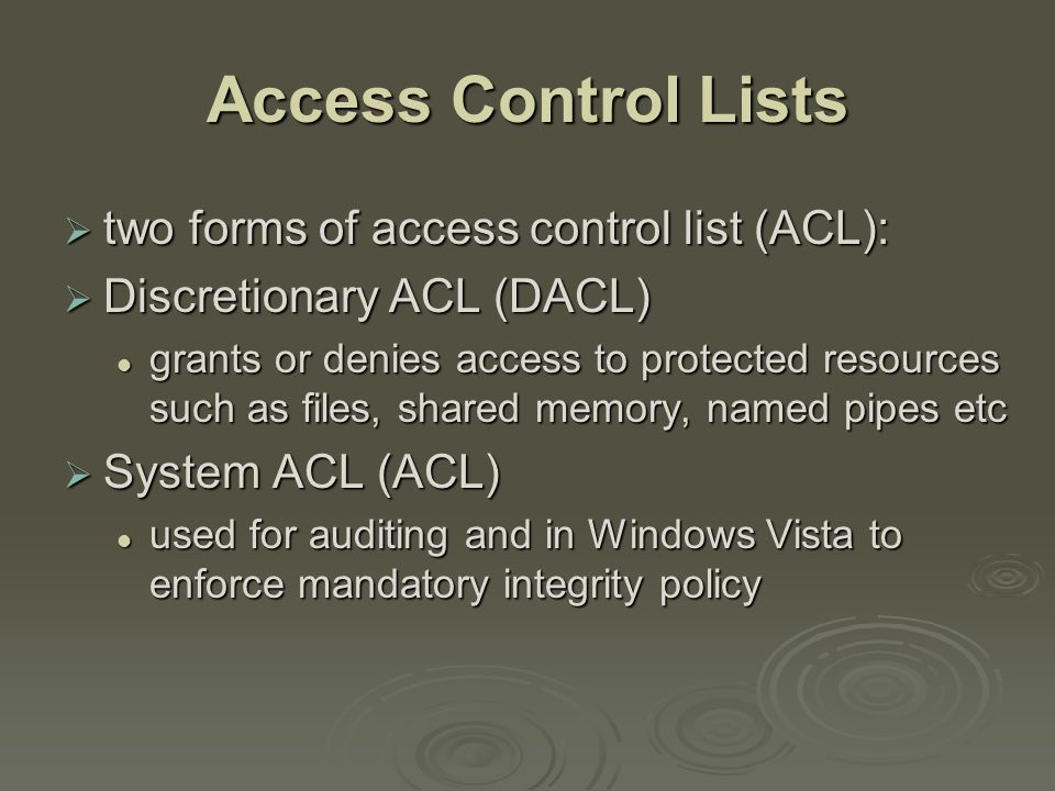 Access Control Lists  two forms of access control list (ACL):  Discretionary ACL (DACL) grants or denies access to protected resources such as files, shared memory, named pipes etc grants or denies access to protected resources such as files, shared memory, named pipes etc  System ACL (ACL) used for auditing and in Windows Vista to enforce mandatory integrity policy used for auditing and in Windows Vista to enforce mandatory integrity policy