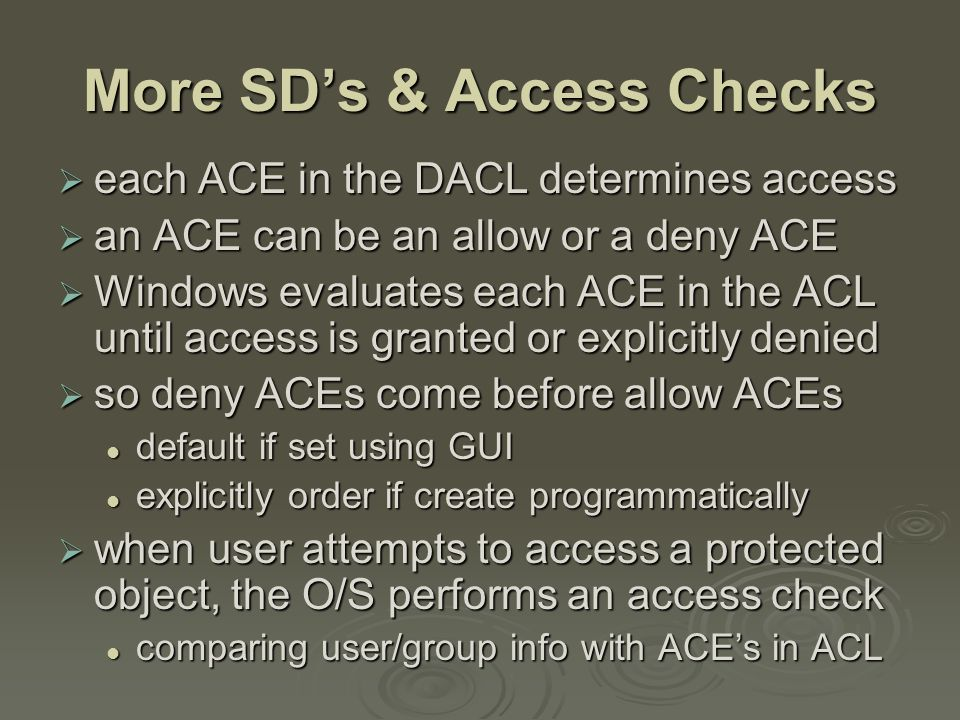 More SD's & Access Checks  each ACE in the DACL determines access  an ACE can be an allow or a deny ACE  Windows evaluates each ACE in the ACL until access is granted or explicitly denied  so deny ACEs come before allow ACEs default if set using GUI default if set using GUI explicitly order if create programmatically explicitly order if create programmatically  when user attempts to access a protected object, the O/S performs an access check comparing user/group info with ACE's in ACL comparing user/group info with ACE's in ACL