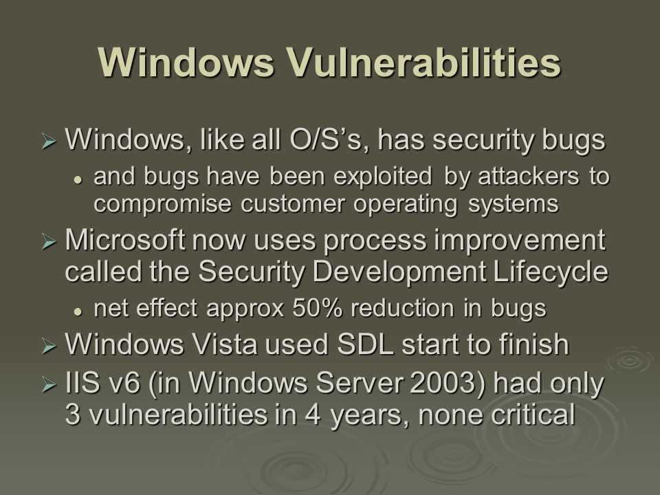 Windows Vulnerabilities  Windows, like all O/S's, has security bugs and bugs have been exploited by attackers to compromise customer operating systems and bugs have been exploited by attackers to compromise customer operating systems  Microsoft now uses process improvement called the Security Development Lifecycle net effect approx 50% reduction in bugs net effect approx 50% reduction in bugs  Windows Vista used SDL start to finish  IIS v6 (in Windows Server 2003) had only 3 vulnerabilities in 4 years, none critical